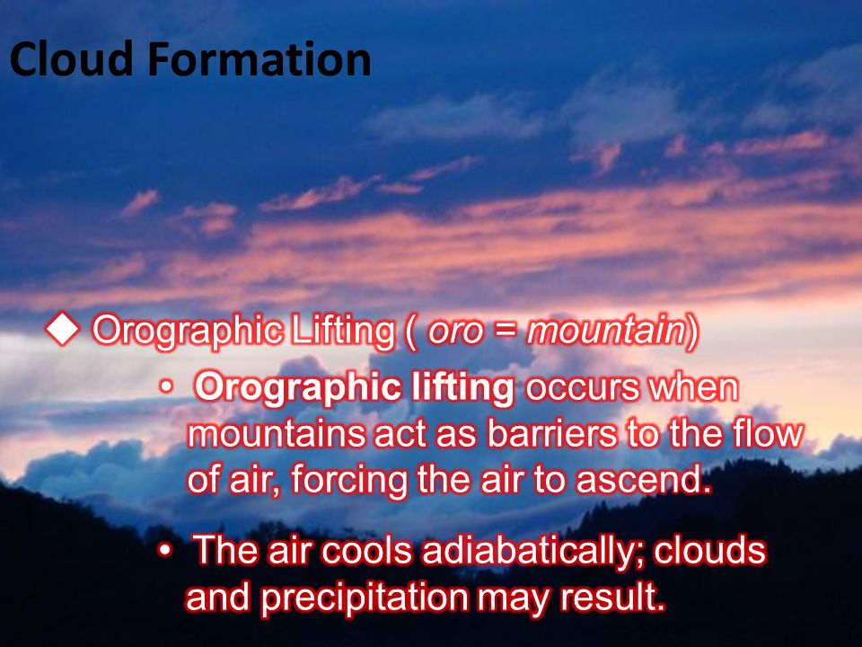 Cloud Formation  Orographic Lifting ( oro = mountain)