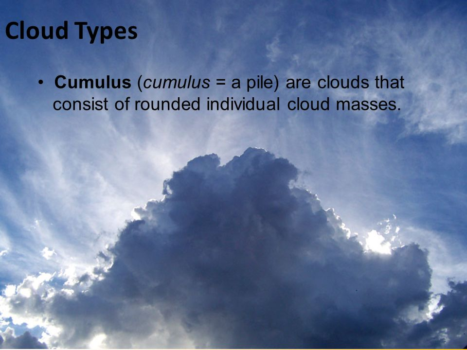 Cloud Types • Cumulus (cumulus = a pile) are clouds that consist of rounded individual cloud masses.