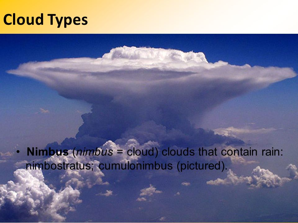 Cloud Types • Nimbus (nimbus = cloud) clouds that contain rain: nimbostratus; cumulonimbus (pictured).