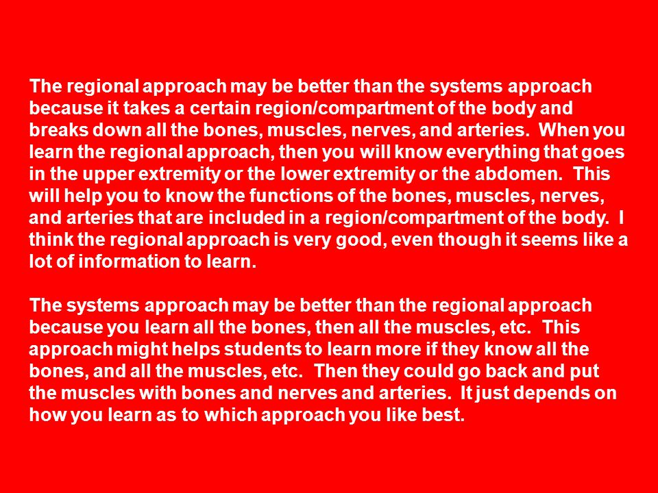 The regional approach may be better than the systems approach because it takes a certain region/compartment of the body and breaks down all the bones, muscles, nerves, and arteries. When you learn the regional approach, then you will know everything that goes in the upper extremity or the lower extremity or the abdomen. This will help you to know the functions of the bones, muscles, nerves, and arteries that are included in a region/compartment of the body. I think the regional approach is very good, even though it seems like a lot of information to learn.