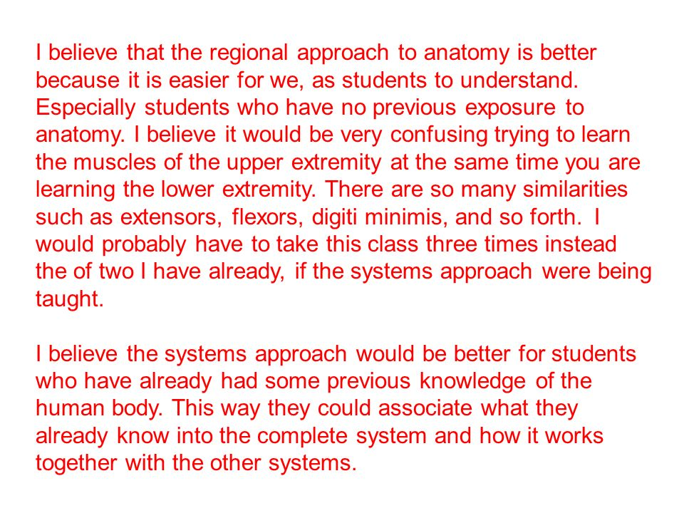 I believe that the regional approach to anatomy is better because it is easier for we, as students to understand. Especially students who have no previous exposure to anatomy. I believe it would be very confusing trying to learn the muscles of the upper extremity at the same time you are learning the lower extremity. There are so many similarities such as extensors, flexors, digiti minimis, and so forth. I would probably have to take this class three times instead the of two I have already, if the systems approach were being taught.