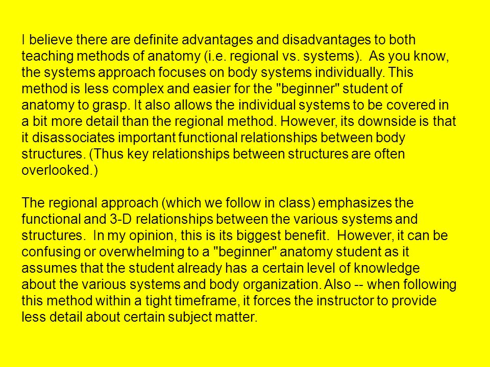 I believe there are definite advantages and disadvantages to both teaching methods of anatomy (i.e. regional vs. systems). As you know, the systems approach focuses on body systems individually. This method is less complex and easier for the beginner student of anatomy to grasp. It also allows the individual systems to be covered in a bit more detail than the regional method. However, its downside is that it disassociates important functional relationships between body structures. (Thus key relationships between structures are often overlooked.)