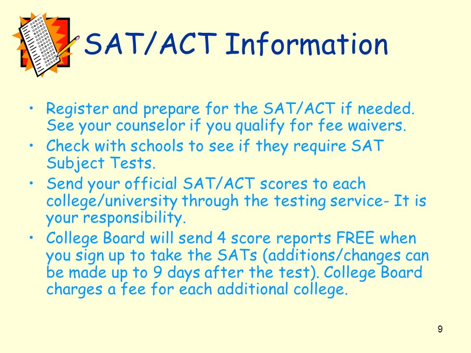 SAT/ACT Information Register and prepare for the SAT/ACT if needed. See your counselor if you qualify for fee waivers.