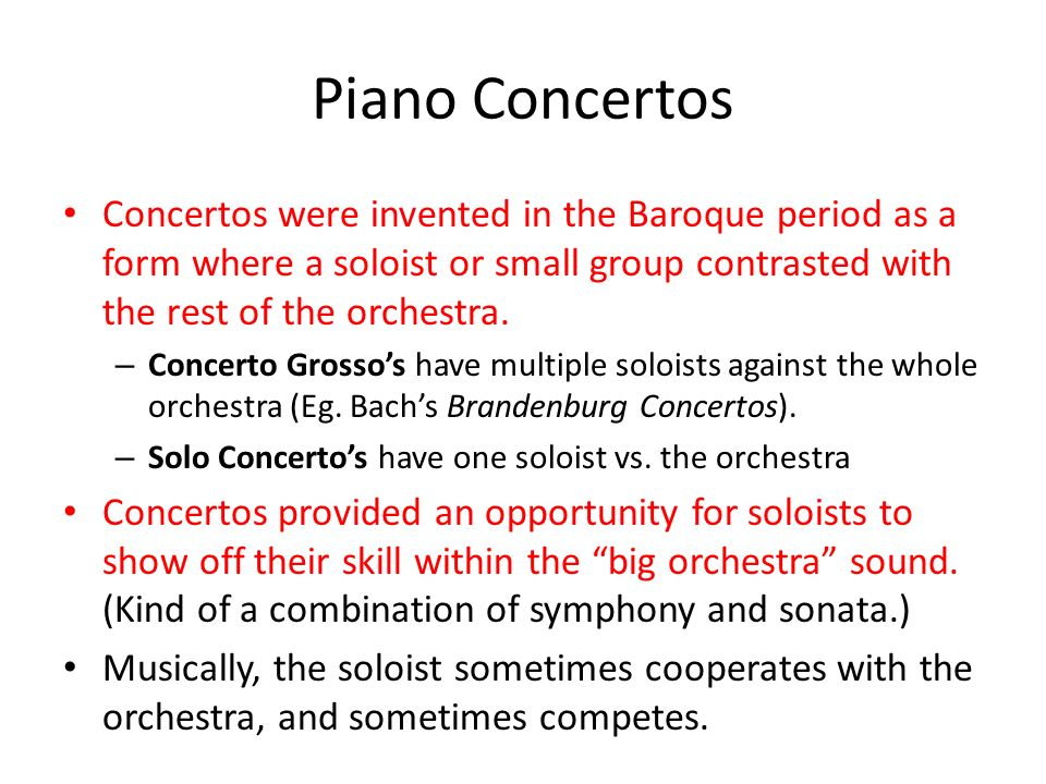 Piano Concertos Concertos were invented in the Baroque period as a form where a soloist or small group contrasted with the rest of the orchestra.