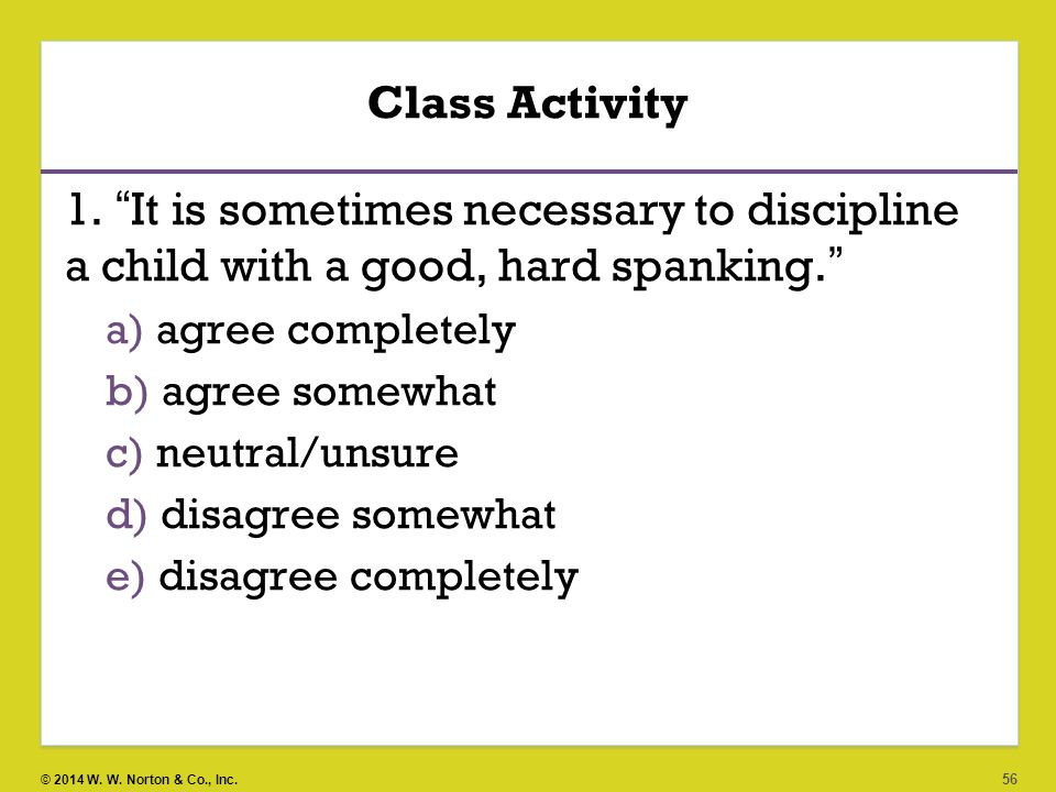Class Activity 1. It is sometimes necessary to discipline a child with a good, hard spanking. agree completely.