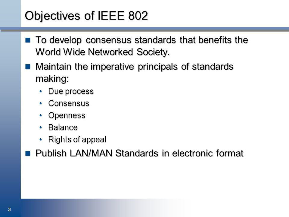 Objectives of IEEE 802 To develop consensus standards that benefits the World Wide Networked Society.
