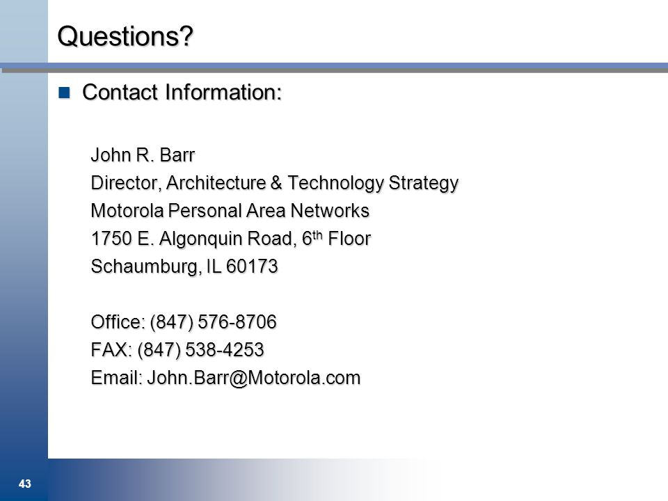 Questions Contact Information: John R. Barr. Director, Architecture & Technology Strategy. Motorola Personal Area Networks.