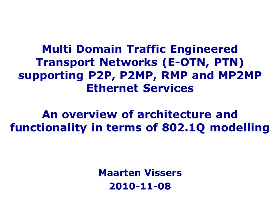 Multi Domain Traffic Engineered Transport Networks (E-OTN, PTN) supporting P2P, P2MP, RMP and MP2MP Ethernet Services An overview of architecture and functionality in terms of 802.1Q modelling