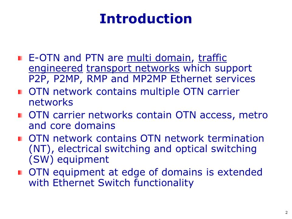 Introduction E-OTN and PTN are multi domain, traffic engineered transport networks which support P2P, P2MP, RMP and MP2MP Ethernet services.