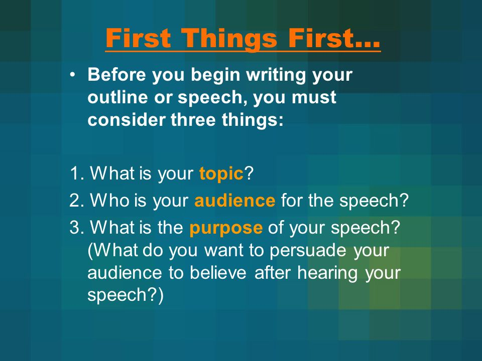 First Things First… Before you begin writing your outline or speech, you must consider three things: