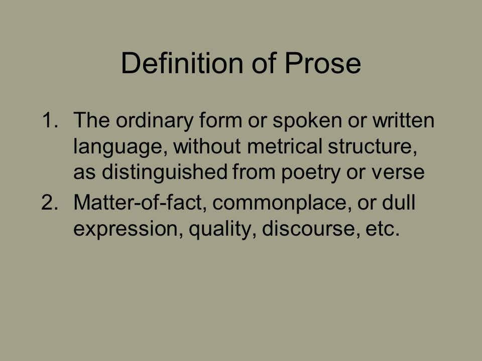 Definition of Prose The ordinary form or spoken or written language, without metrical structure, as distinguished from poetry or verse.