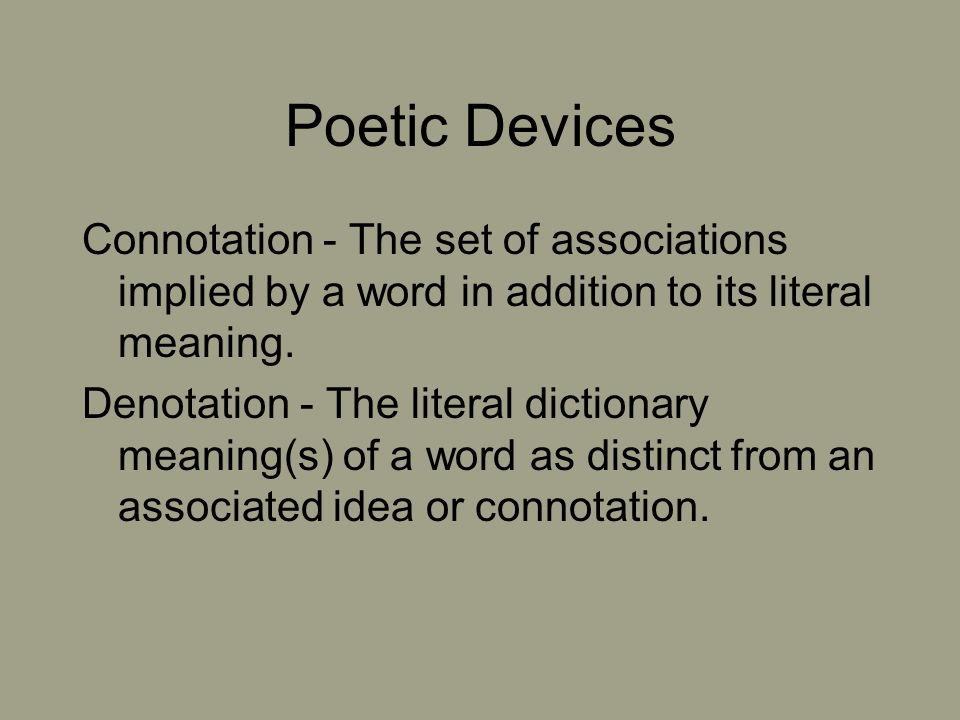 Poetic Devices Connotation - The set of associations implied by a word in addition to its literal meaning.