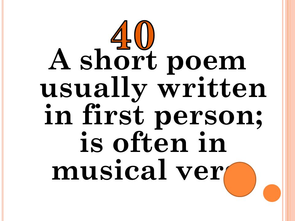 40 A short poem usually written in first person; is often in musical verse