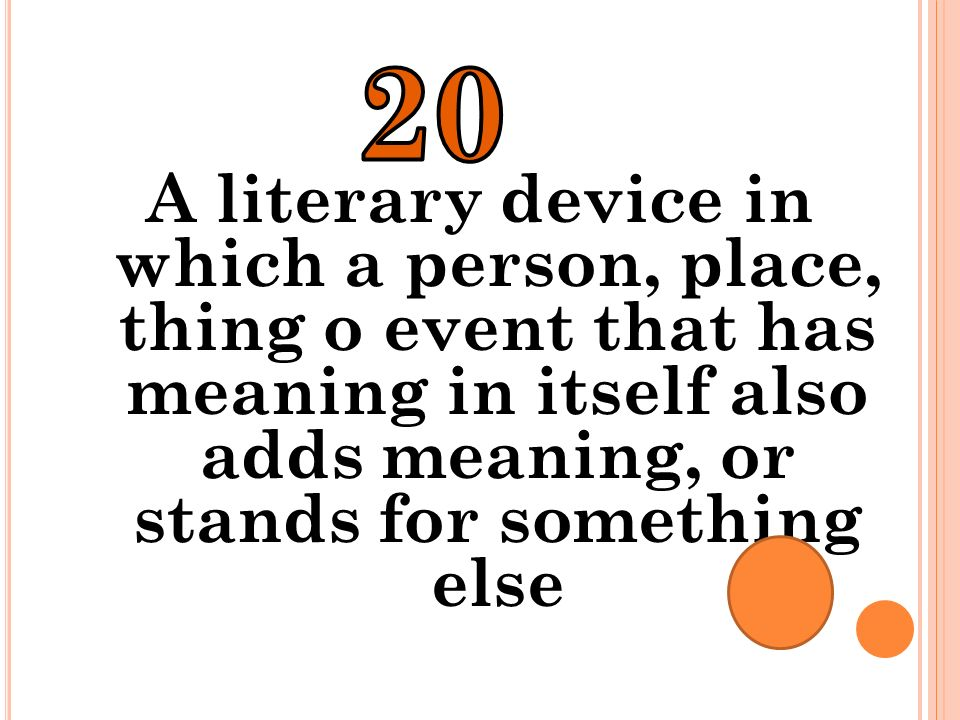 20 A literary device in which a person, place, thing o event that has meaning in itself also adds meaning, or stands for something else.