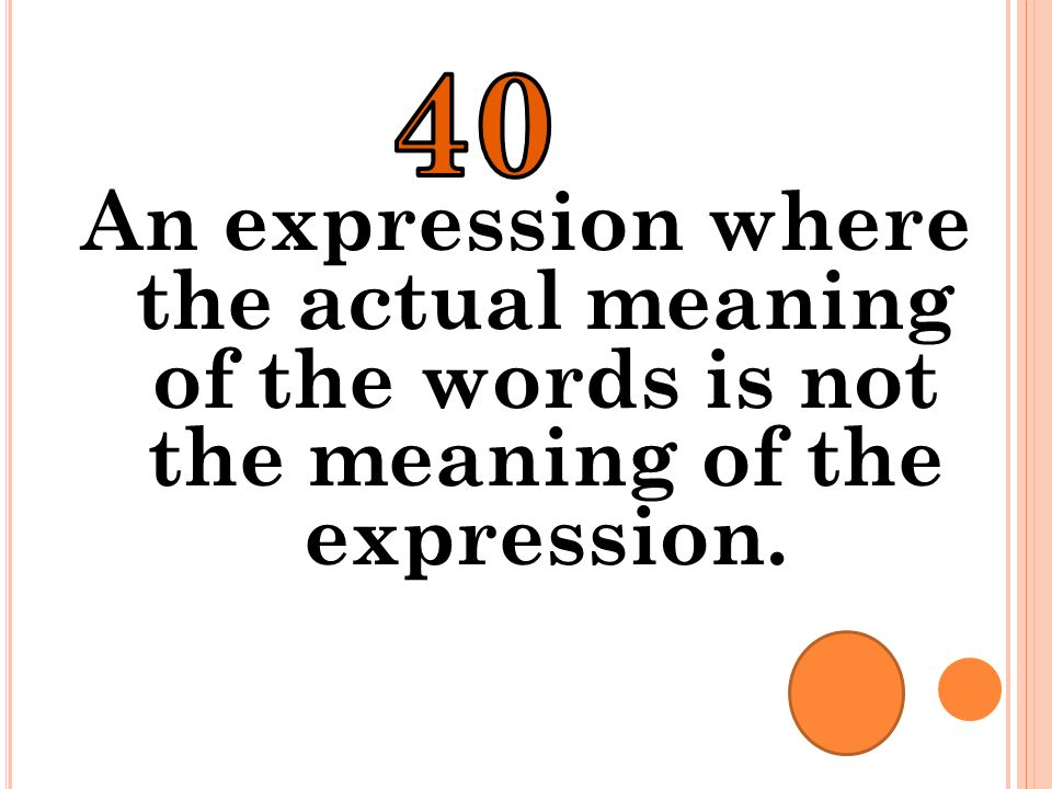 40 An expression where the actual meaning of the words is not the meaning of the expression.