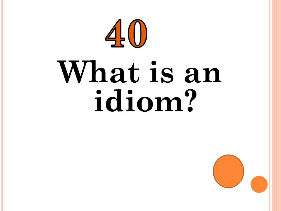 40 What is an idiom