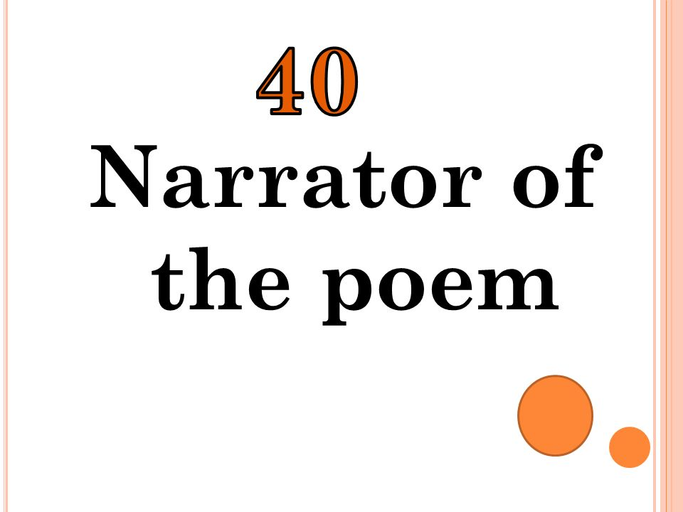40 Narrator of the poem