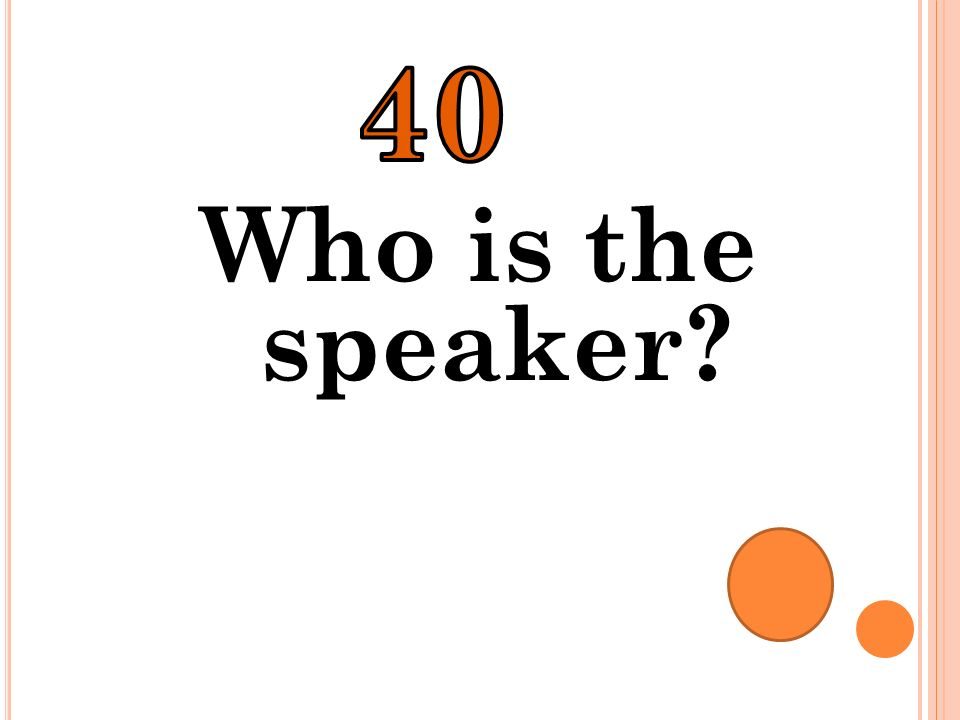40 Who is the speaker