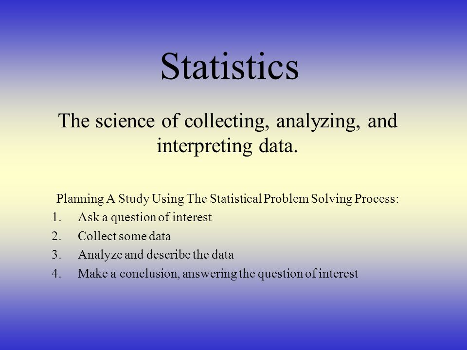 Statistics The science of collecting, analyzing, and interpreting data. Planning A Study Using The Statistical Problem Solving Process: