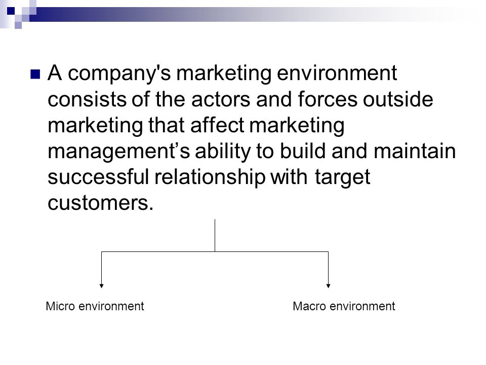 A company s marketing environment consists of the actors and forces outside marketing that affect marketing management's ability to build and maintain successful relationship with target customers.