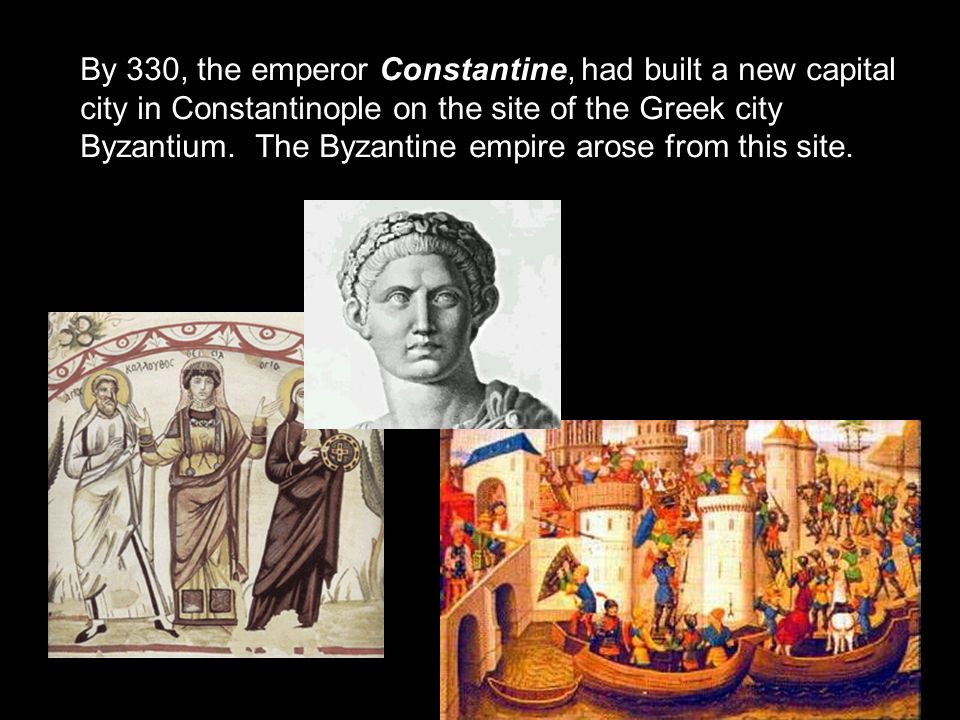 By 330, the emperor Constantine, had built a new capital city in Constantinople on the site of the Greek city Byzantium.