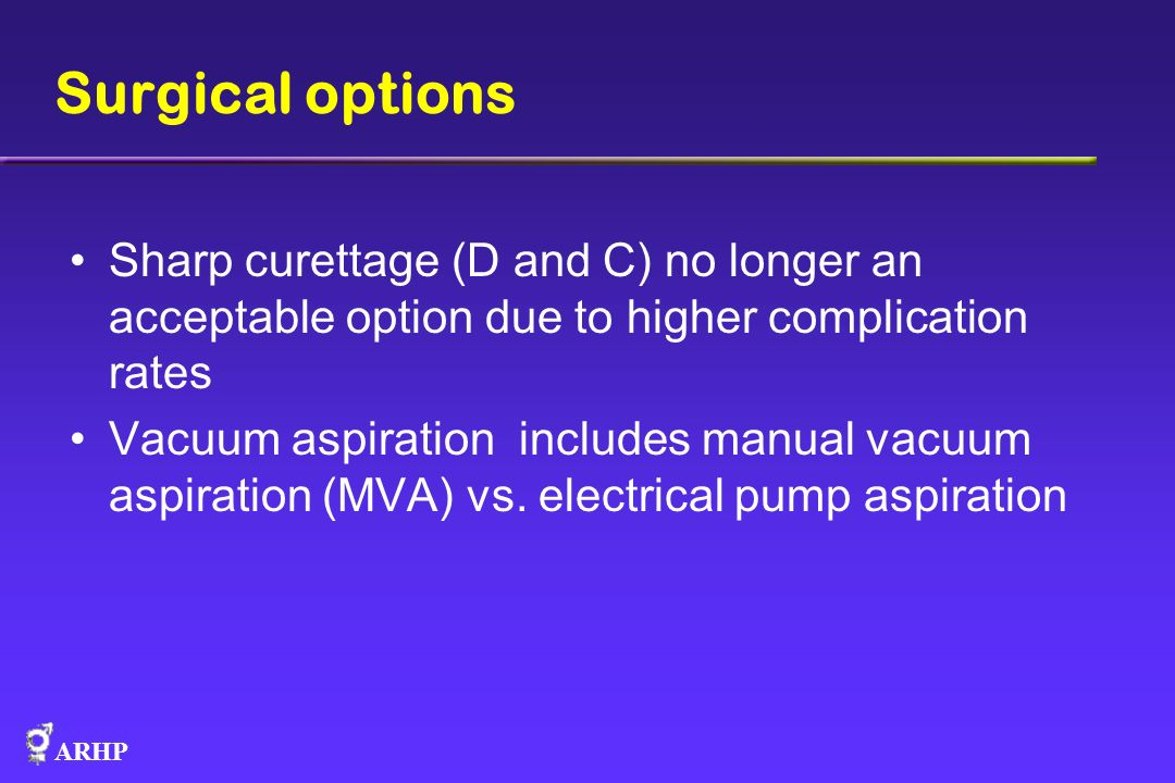 Surgical options Sharp curettage (D and C) no longer an acceptable option due to higher complication rates.