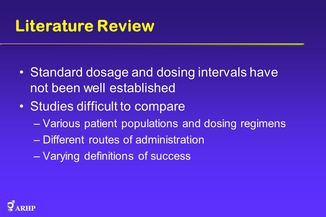 Literature Review Standard dosage and dosing intervals have not been well established. Studies difficult to compare.
