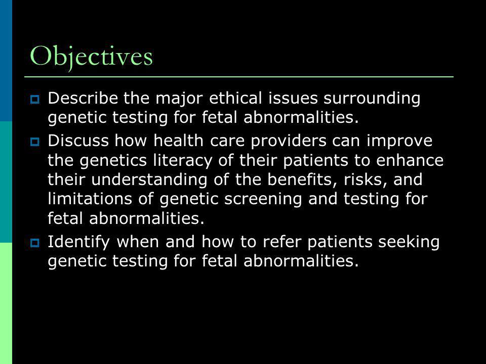 Objectives Describe the major ethical issues surrounding genetic testing for fetal abnormalities.
