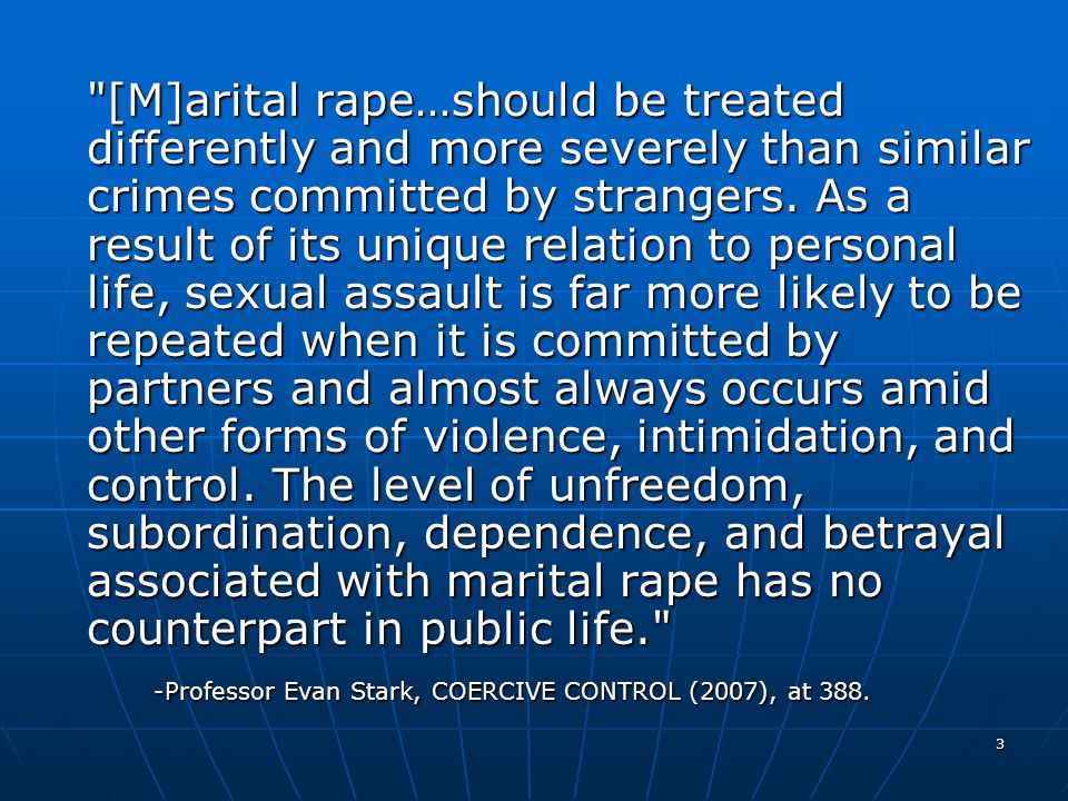 [M]arital rape…should be treated differently and more severely than similar crimes committed by strangers. As a result of its unique relation to personal life, sexual assault is far more likely to be repeated when it is committed by partners and almost always occurs amid other forms of violence, intimidation, and control. The level of unfreedom, subordination, dependence, and betrayal associated with marital rape has no counterpart in public life.