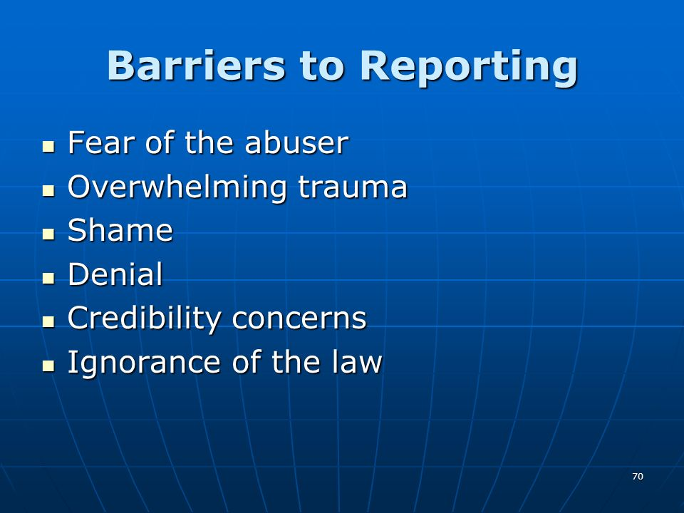 Barriers to Reporting Fear of the abuser Overwhelming trauma Shame