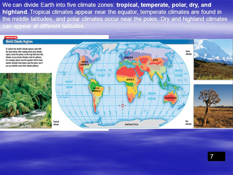 We can divide Earth into five climate zones: tropical, temperate, polar, dry, and highland. Tropical climates appear near the equator, temperate climates are found in the middle latitudes, and polar climates occur near the poles. Dry and highland climates can appear at different latitudes.
