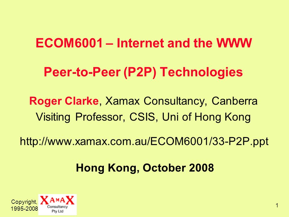 ECOM6001 – Internet and the WWW Peer-to-Peer (P2P) Technologies Roger Clarke, Xamax Consultancy, Canberra Visiting Professor, CSIS, Uni of Hong Kong http://www.xamax.com.au/ECOM6001/33-P2P.ppt Hong Kong, October 2008