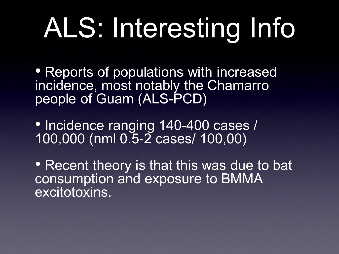 ALS: Interesting Info Reports of populations with increased incidence, most notably the Chamarro people of Guam (ALS-PCD)