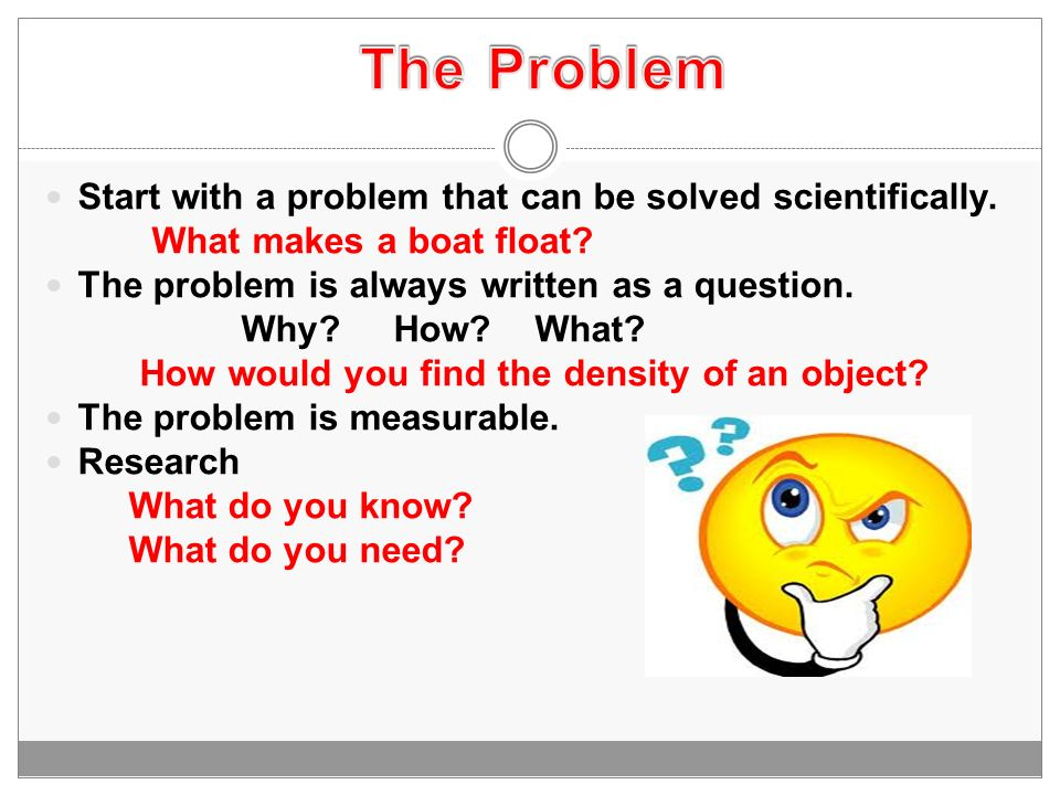 The Problem Start with a problem that can be solved scientifically.