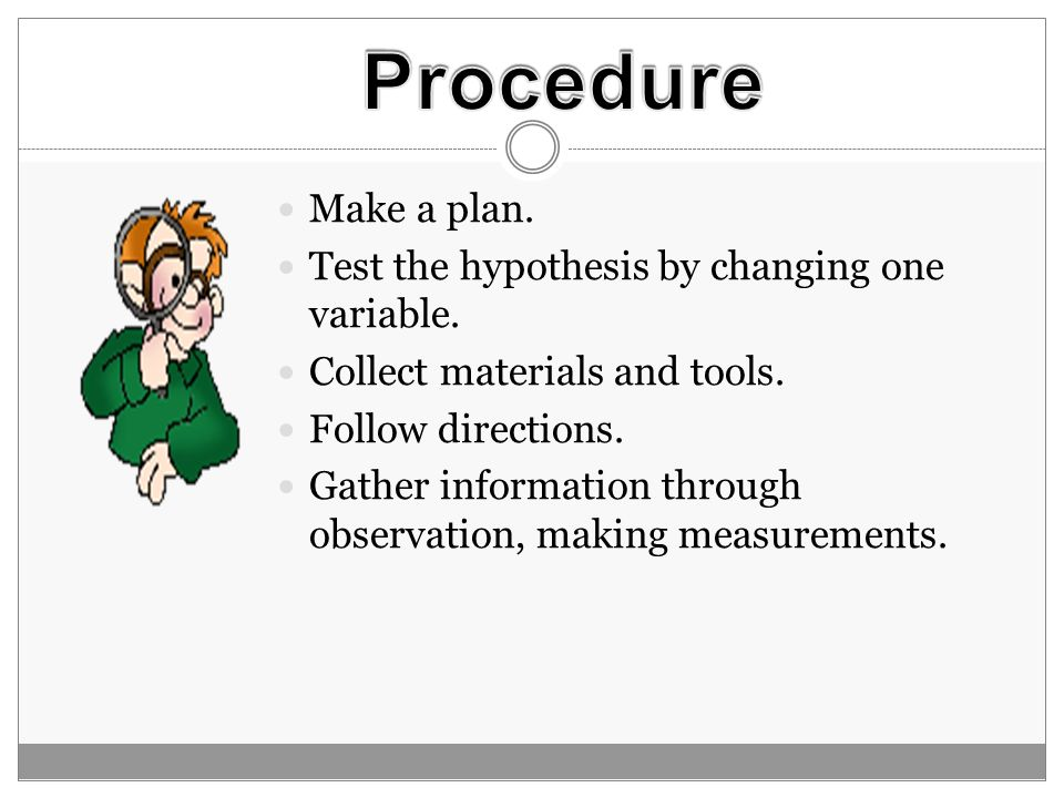 Procedure Make a plan. Test the hypothesis by changing one variable.