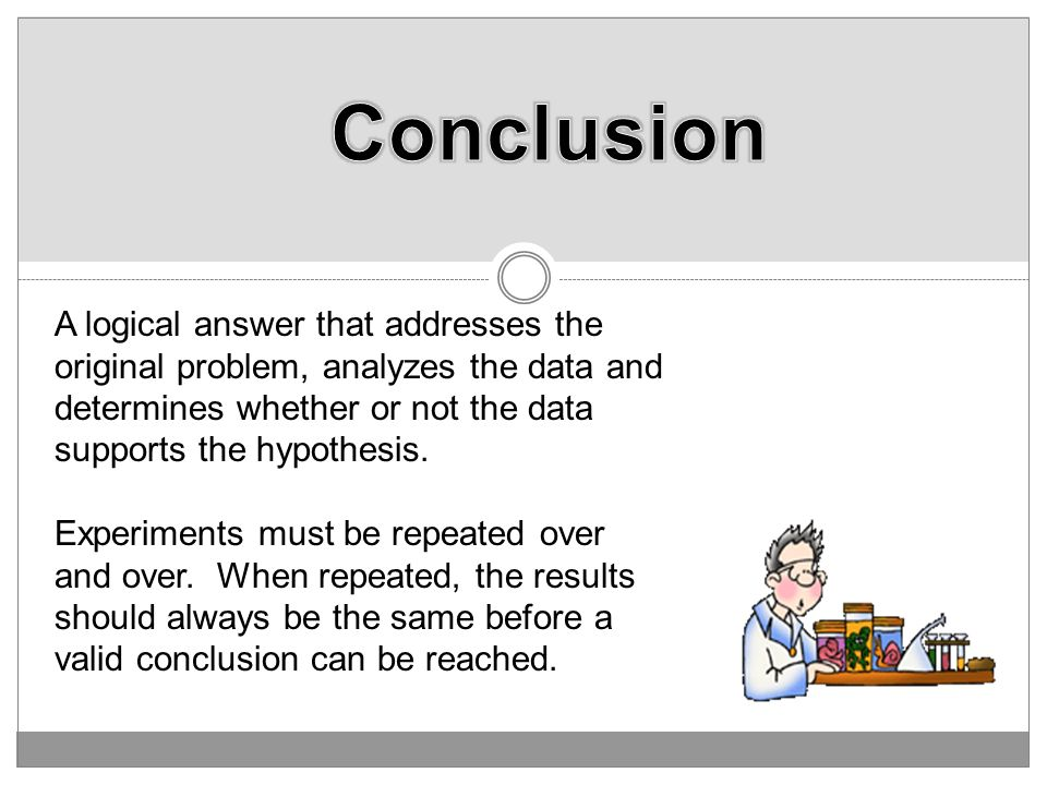 Conclusion A logical answer that addresses the original problem, analyzes the data and determines whether or not the data supports the hypothesis.