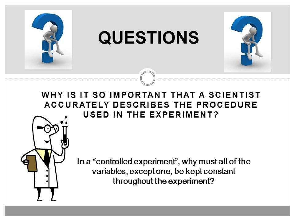 QUESTIONS Why is it so important that a scientist accurately describes the procedure used in the experiment