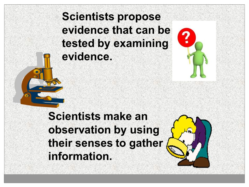 Scientists propose evidence that can be tested by examining evidence.