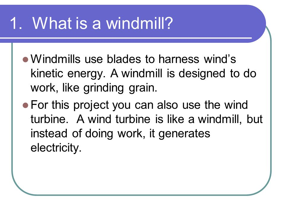 What is a windmill Windmills use blades to harness wind's kinetic energy. A windmill is designed to do work, like grinding grain.