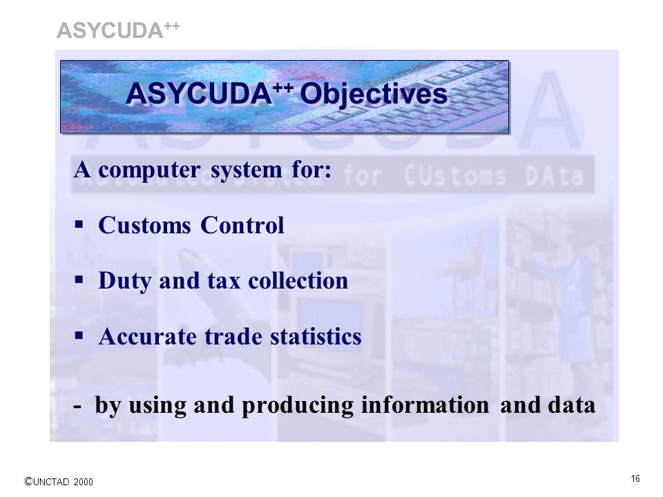 ASYCUDA++ Objectives A computer system for: Customs Control