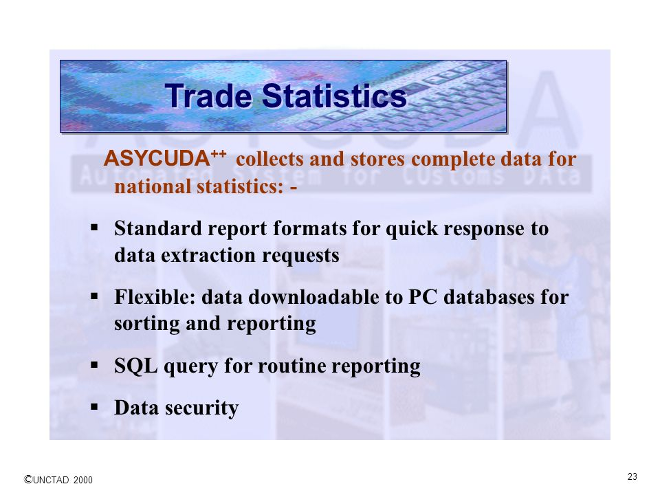 Trade Statistics ASYCUDA++ collects and stores complete data for national statistics: -