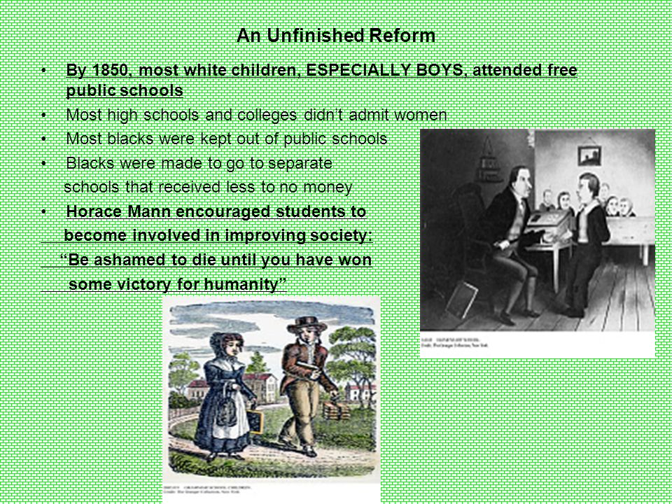 An Unfinished Reform By 1850, most white children, ESPECIALLY BOYS, attended free public schools. Most high schools and colleges didn't admit women.
