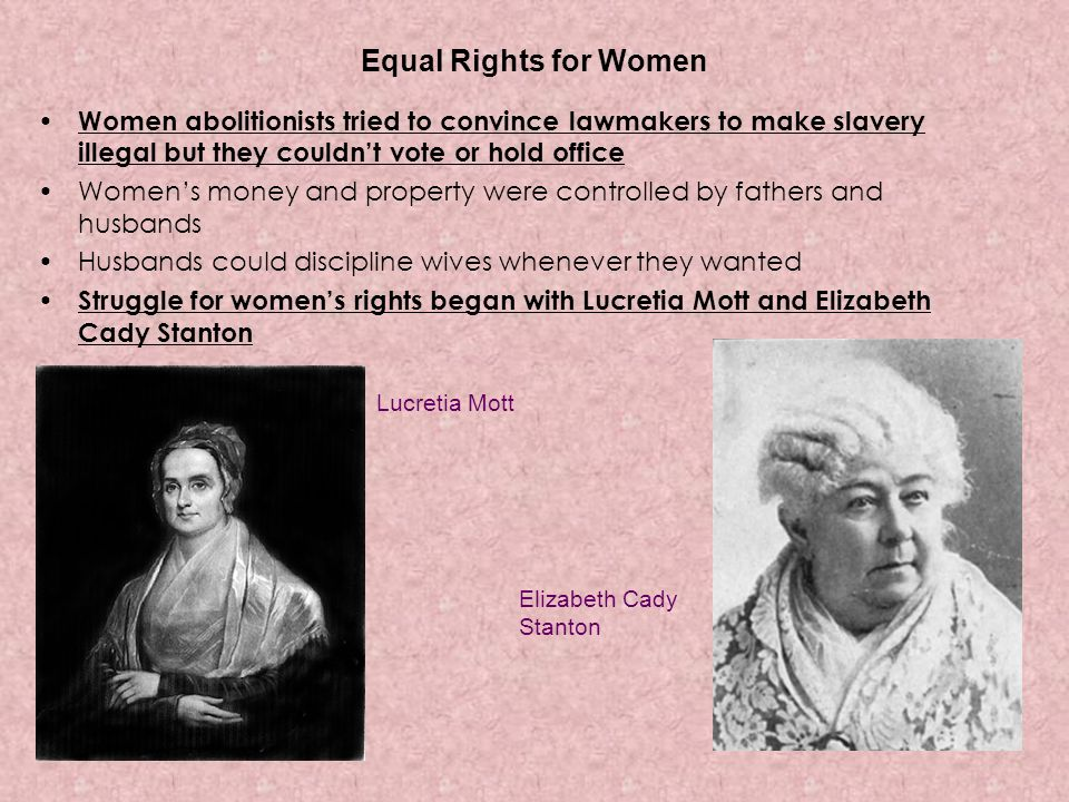 Equal Rights for Women Women abolitionists tried to convince lawmakers to make slavery illegal but they couldn't vote or hold office.