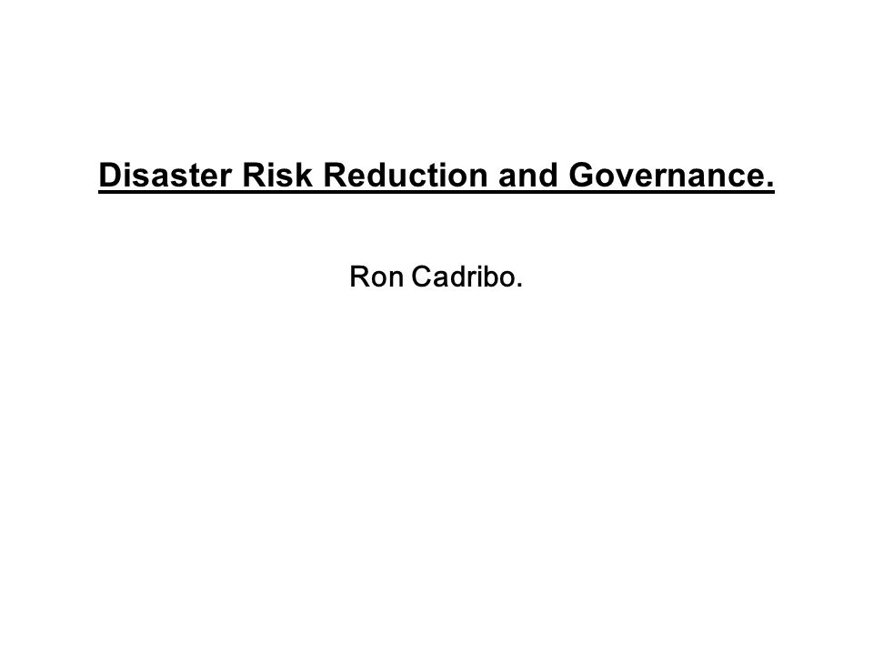 Disaster Risk Reduction and Governance. Ron Cadribo.