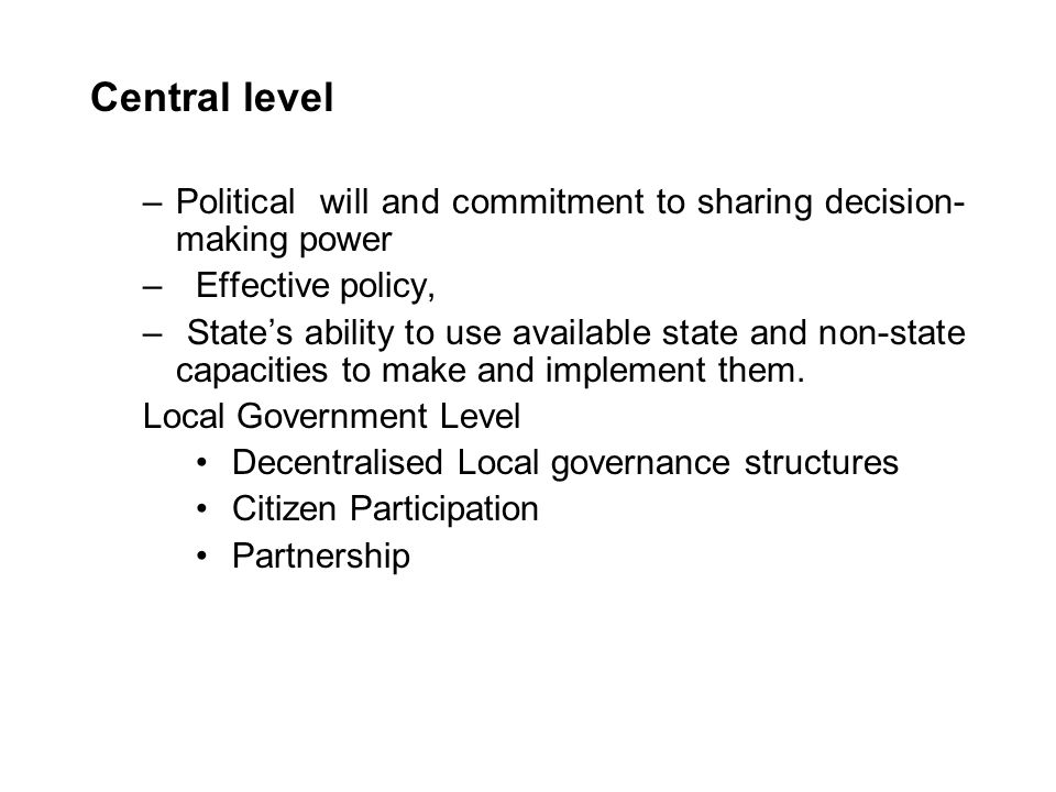 Central level Political will and commitment to sharing decision-making power. Effective policy,