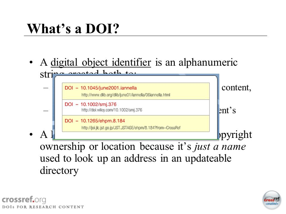 What's a DOI A digital object identifier is an alphanumeric string created both to: uniquely identify/name a piece of electronic content, and to.