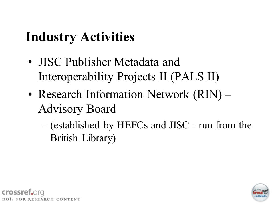 Industry Activities JISC Publisher Metadata and Interoperability Projects II (PALS II) Research Information Network (RIN) – Advisory Board.