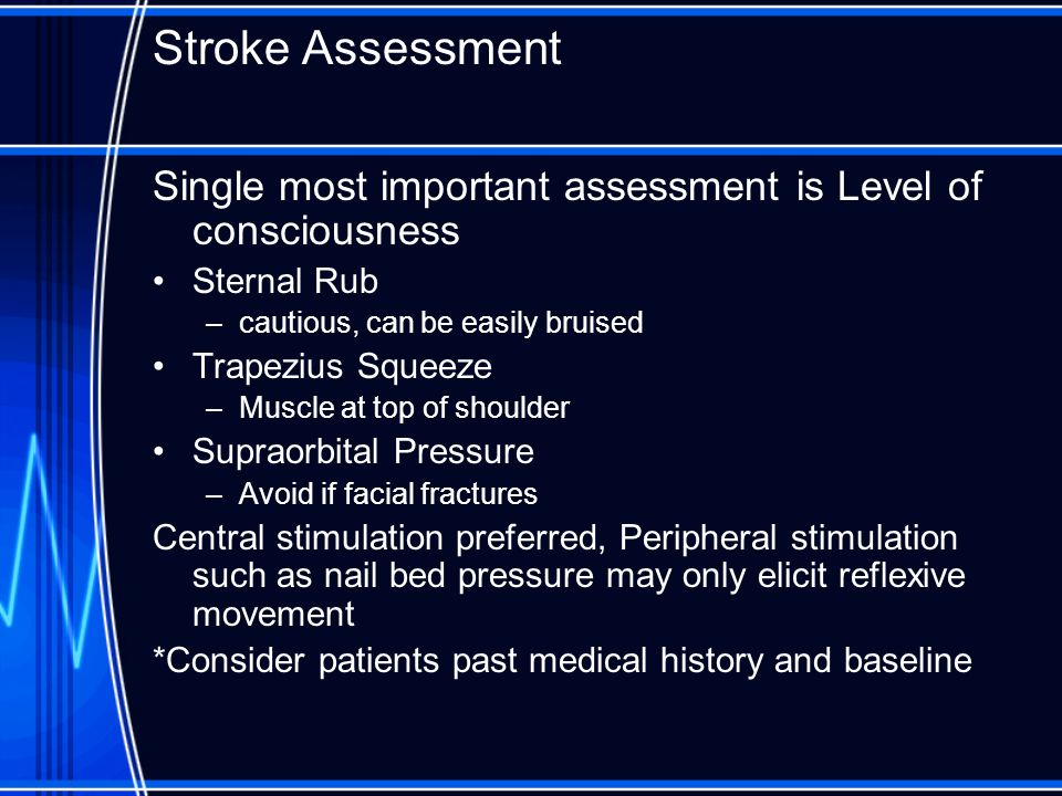 Stroke Assessment Single most important assessment is Level of consciousness. Sternal Rub. cautious, can be easily bruised.