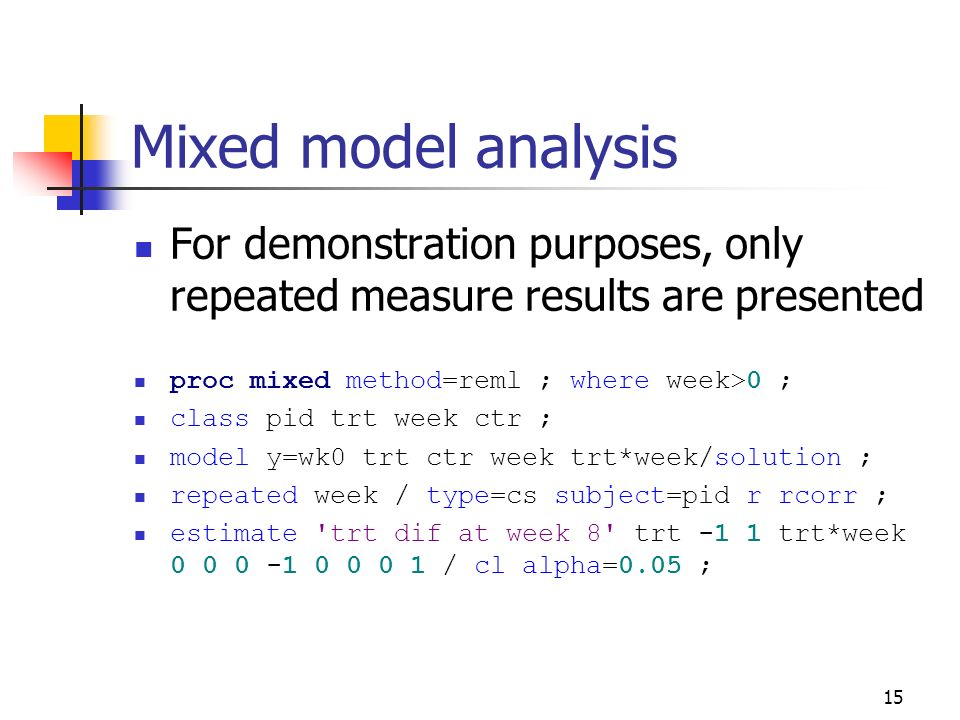 Mixed model analysis For demonstration purposes, only repeated measure results are presented. proc mixed method=reml ; where week>0 ;