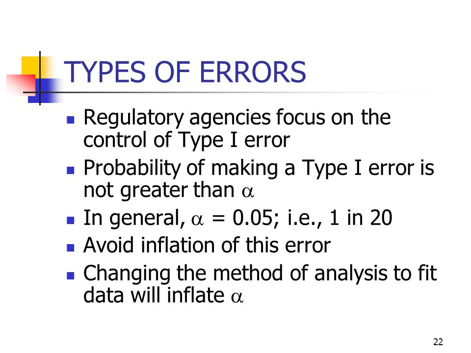 TYPES OF ERRORS Regulatory agencies focus on the control of Type I error. Probability of making a Type I error is not greater than a.